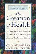 Creation of Health The Emotional, Psychological, and Spiritual Responses That Promote Health...