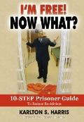 I'm Free! Now What? : 10 step prisoner guide to reduce Recidivism