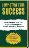 Jump-Start Your Success: 23 Top Speakers Share Their Insights for Creating More Success, Wea...