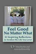 Feel Good No Matter What : 52 Inspiring Reflections to Awaken the Life You Love!