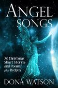 Angel Songs : 20 Christmas Short Stories and Poems, Plus Recipes