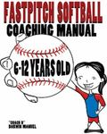 Fastpitch Softball Coaching Manual 6-12 Years Old