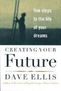 Creating Your Future Five Steps to the Life of Your Dreams