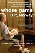 Whose Game Is It Anyway? A Guide to Helping Your Child Get the Most from Sports, Organized b...