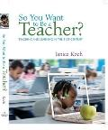 So You Want to Be a Teacher?: Teaching and Learning in the 21st Century