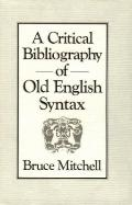 Critical Bibliography of Old English Syntax of Old English Syntax to the End or 1984 Includi...