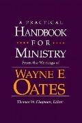 Practical Handbook for Ministry From the Writings of Wayne E. Oates