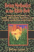 Being Methodist in the Bible Belt A Theological Survival Guide for Youth, Parents, and Other...