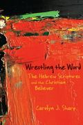 Wrestling the Word : The Hebrew Scriptures and the Christian Believer