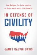 In Defense of Civility : How Religion Can Unite America on Seven Moral Issues that Divide Us