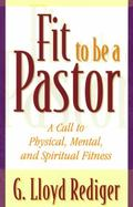 Fit to Be a Pastor A Call to Physical, Mental, and Spiritual Fitness