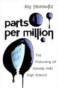 Parts Per Million The Untold Story of Big Oil, Dirty Secrets, and the Poisoning of Beverly H...