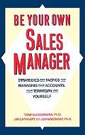 Be Your Own Sales Manager Strategies and Tactics for Managing Your Accounts, Your Territory ...