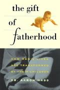 Gift of Fatherhood How Men's Lives Are Transformed by Their Children