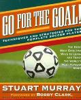 Go for the Goal: Techniques and Strategies for the Complete Soccer Player - Stuart Murray - ...