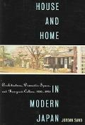 House And Home in Modern Japan Architecture, Domestic Space, And Bourgeois Culture, 1880-1930