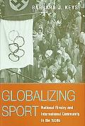 Globalizing Sports National Rivalry And International Community in the 1930s