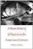 A Short History of Physics in the American Century (New Histories of Science, Technology, an...