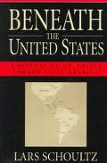 Beneath the United States A History of U.S. Policy Toward Latin America