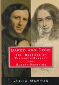 Dared and Done: The Marriage of Elizabeth Barrett and Robert Browning - Julia Markus - Hardc...