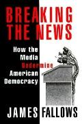 Breaking the News: How the Media Undermines American Democracy