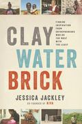 Clay, Water, Brick : Lessons from Entrepreneurs Who Do the Most with the Least