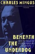 Beneath the Underdog His World As Composed by Mingus