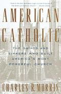 American Catholic The Saints and Sinners Who Built America's Most Powerful Church