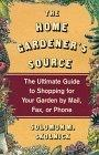 The Home Gardener's Source: The Ultimate Guide to Shopping for Your Garden by Mail, Fax, or ...