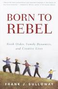 Born to Rebel Birth Order, Family Dynamics, and Creative Lives