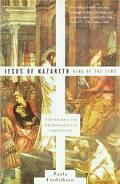 Jesus of Nazareth, King of the Jews A Jewish Life and the Emergence of Christianity