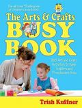 Arts and Crafts Busy Book 365 Art and Craft Activities to Keep Toddlers and Preschoolers Busy