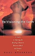 Re-Visioning the Earth A Guide to Opening the Healing Channels Between Mind and Nature