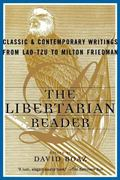 Libertarian Reader Classic and Contemporary Writings from Lao-Tzu to Milton Friedman