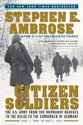 Citizen Soldiers The U.S. Army from the Normandy Beaches to the Bulge to the Surrender of Ge...
