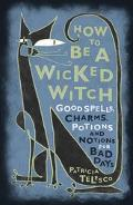 How to Be a Wicked Witch Good Spells, Charms, Potions and Notions for Bad Days