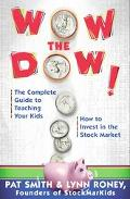 Wow the Dow The Complete Guide to Teaching Your Kids How to Invest in the Stock Market