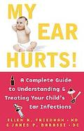 My Ear Hurts A Complete Guide to Understanding and Treating Your Child's Ear Infections