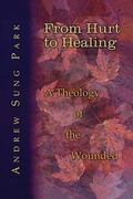 From Hurt to Healing A Theology of the Wounded