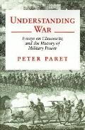 Understanding War Essays on Clausewitz and the History of Military Power