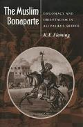 Muslim Bonaparte Diplomacy and Orientalism in Ali Pasha's Greece
