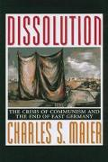 Dissolution The Crisis of Communism and the End of East Germany