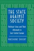 State Against Society Political Crises and Their Aftermath in East Central Europe