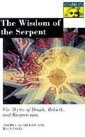 Wisdom of the Serpent The Myths of Death, Rebirth, and Resurrection