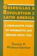 Guerrillas and Revolution in Latin America A Comparative Study of Insurgents and Regimes Sin...