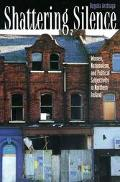 Shattering Silence Women, Nationalism, and Political Subjectivity in Northern Ireland