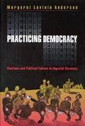 Practicing Democracy Elections and Political Culture in Imperial Germany