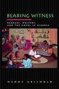 Bearing Witness Readers, Writers, and the Novel in Nigeria
