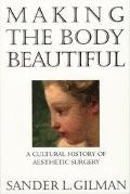 Making the Body Beautiful A Cultural History of Aesthetic Surgery