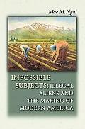 Impossible Subjects Illegal Aliens and the Making of Modern America